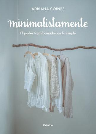 Minimalistamente. El poder transformador de lo simple / Minimalist. The Transformative Power of Simplicity by Adriana Coines