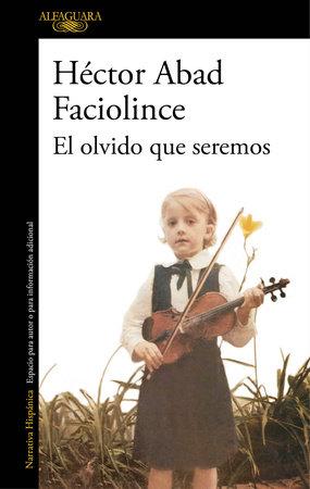 El olvido que seremos / Oblivion: A Memoir by Hector Abad Faciolince