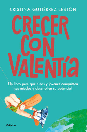 Crecer con valentía: Un libro para que tus hijos conquisten sus miedos y desarrollen su potencial  / Growing Up with Courage: A Book for Children to Conq by Cristina Guiterrez Leston