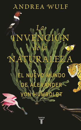 La invención de la naturaleza: El mundo nuevo de Alexander von Humboldt / The In vention of Nature: Alexander von Humboldt's New World by Andrea Wulf