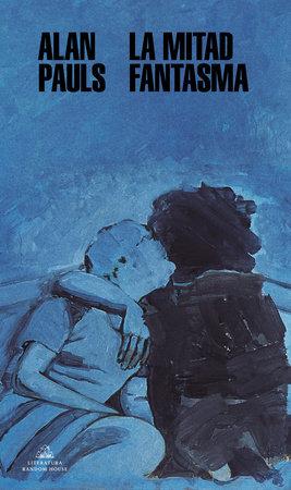 La mitad fantasma / The Half Ghos by Alan Pauls