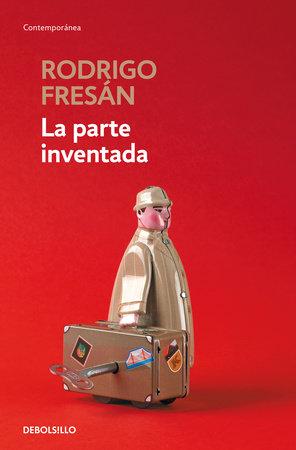 La parte inventada / The Invented Part by Rodrigo Fresan