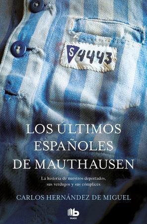 Los últimos españoles de Mauthausen: La historia de nuestros deportados, sus verdugos y sus cómplices / The last Spaniards of Mauthausen by Carlos Hernandez De Miguel