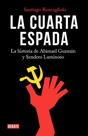 La cuarta espada: La historia de Abima el Guzmán y Sendero Luminoso / The Fourth Swore by Santiago Roncagliolo