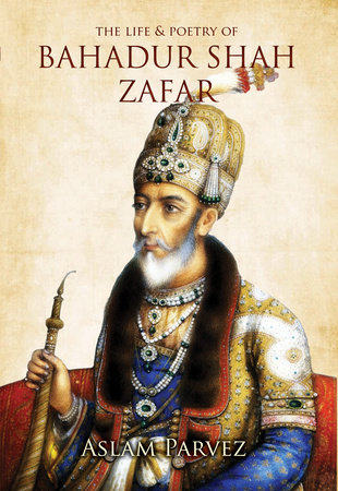 The Life & Poetry of Bahadur Shah Zafar by Aslam Parvez